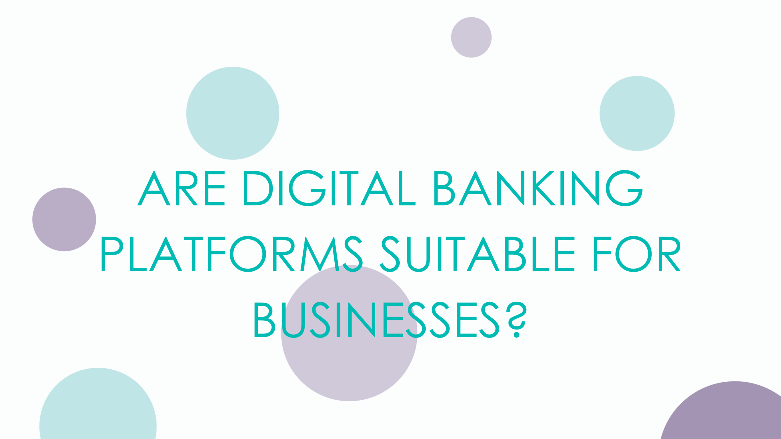 ARE YOUR DIGITAL BANKING PLATFORMS SUITABLE FOR BUSINESS?