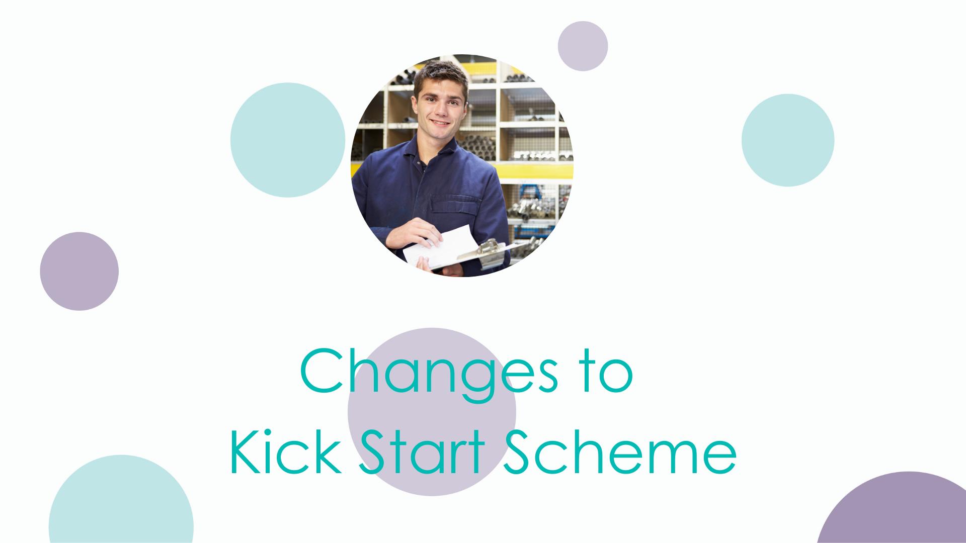 Changes to the Kickstart Scheme grant.
