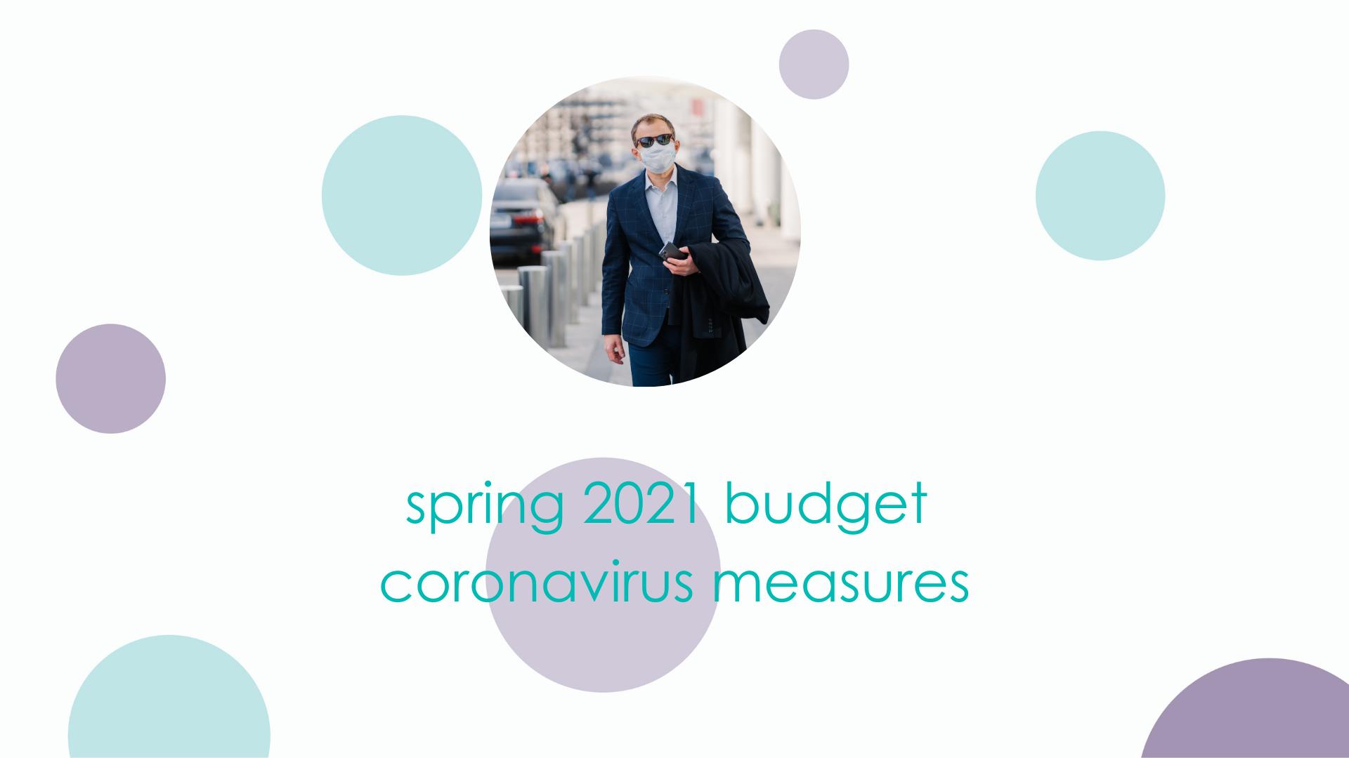 SPRING 2021 BUDGET: CORONAVIRUS MEASURES